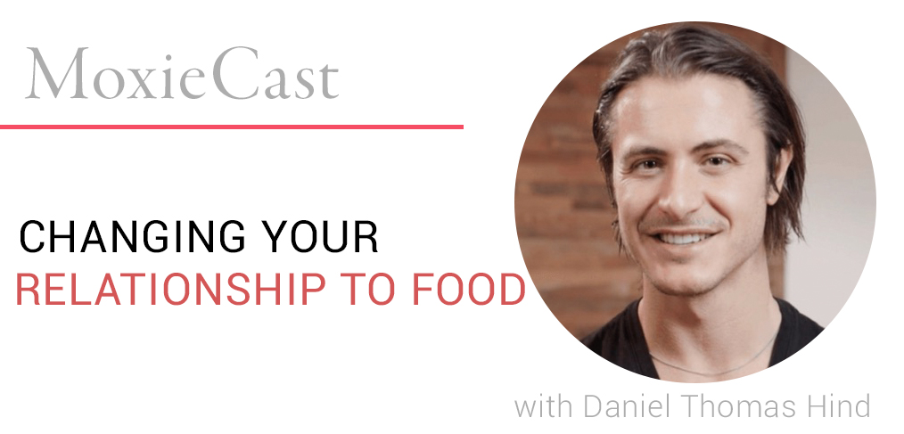 MoxieCast 23 Changing Your Relationship to Food, with Daniel Thomas Hind