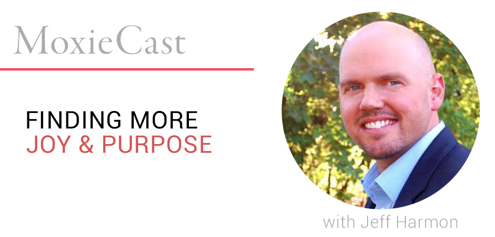 MoxieCast 25 Finding More Joy and Purpose, with Jeff Harmon